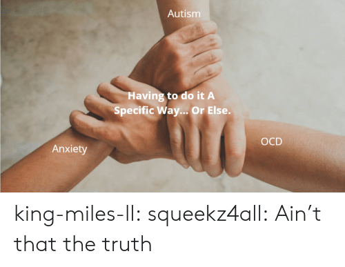 Autism: Autism  Having to do it A  Specific Way... Or Else.  ОCD  Anxiety king-miles-ll: squeekz4all: Ain't that the truth