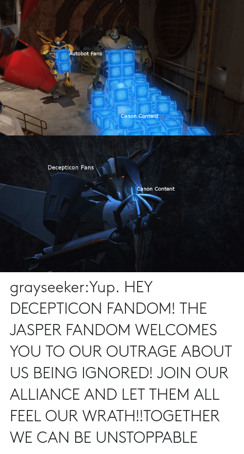 Outrage: Autobot Fans  Canon Content  Decepticon Fans  Canon Content grayseeker:Yup.  HEY DECEPTICON FANDOM! THE JASPER FANDOM WELCOMES YOU TO OUR OUTRAGE ABOUT US BEING IGNORED! JOIN OUR ALLIANCE AND LET THEM ALL FEEL OUR WRATH!!TOGETHER WE CAN BE UNSTOPPABLE
