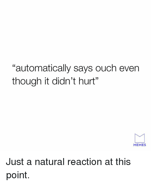 """Dank, Memes, and 🤖: """"automatically says ouch even  though it didn't hurt""""  MEMES Just a natural reaction at this point."""
