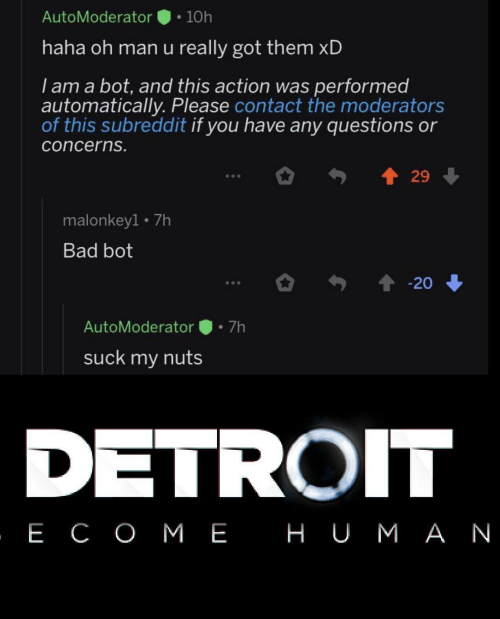 nuts: AutoModerator  10h  haha oh man u really got them xD  I am a bot, and this action was performed  automatically. Please contact the moderators  of this subreddit if you have any questions or  concerns.  29  malonkey1 7h  Bad bot  20  7h  AutoModerator  suck my nuts  DETROIT  , Е СОМЕ НUМАN
