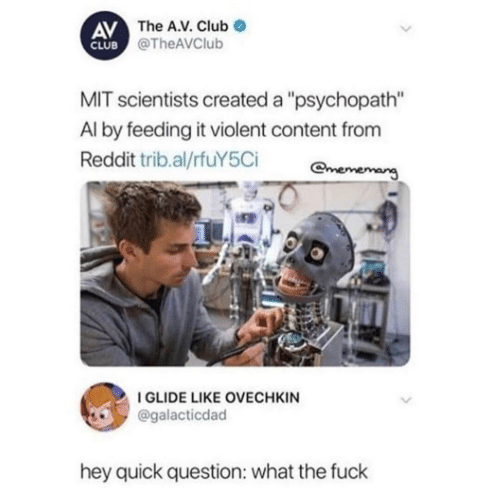 "Club, Reddit, and Fuck: AV The A.V. Club  CLUB @TheAVClub  MIT scientists created a ""psychopath""  Al by feeding it violent content from  Reddit trib.al/rfuY5Ci  mememang  I GLIDE LIKE OVECHKIN  @galacticdad  hey quick question: what the fuck"