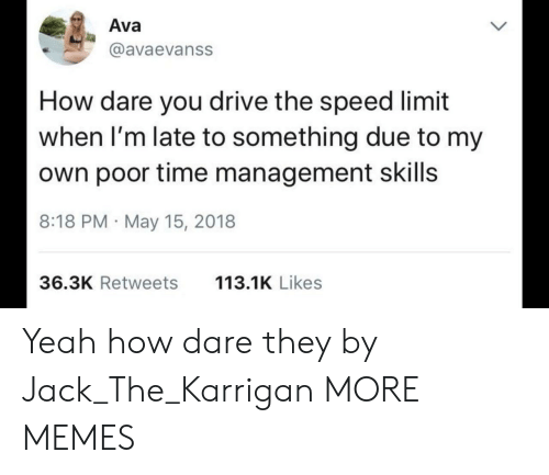 Dank, Memes, and Target: Ava  @avaevanss  How dare you drive the speed limit  when I'm late to something due to my  own poor time management skills  8:18 PM May 15, 2018  36.3K Retweets  113.1K Likes Yeah how dare they by Jack_The_Karrigan MORE MEMES