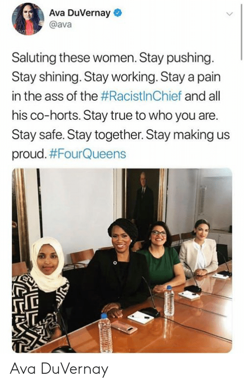 Ass, True, and Women: Ava DuVernay  @ava  Saluting these women. Stay pushing.  Stay shining. Stay working. Stay a pain  in the ass of the #RacistInChief and all  his co-horts. Stay true to who you are.  Stay safe. Stay together. Stay making  proud. Ava DuVernay