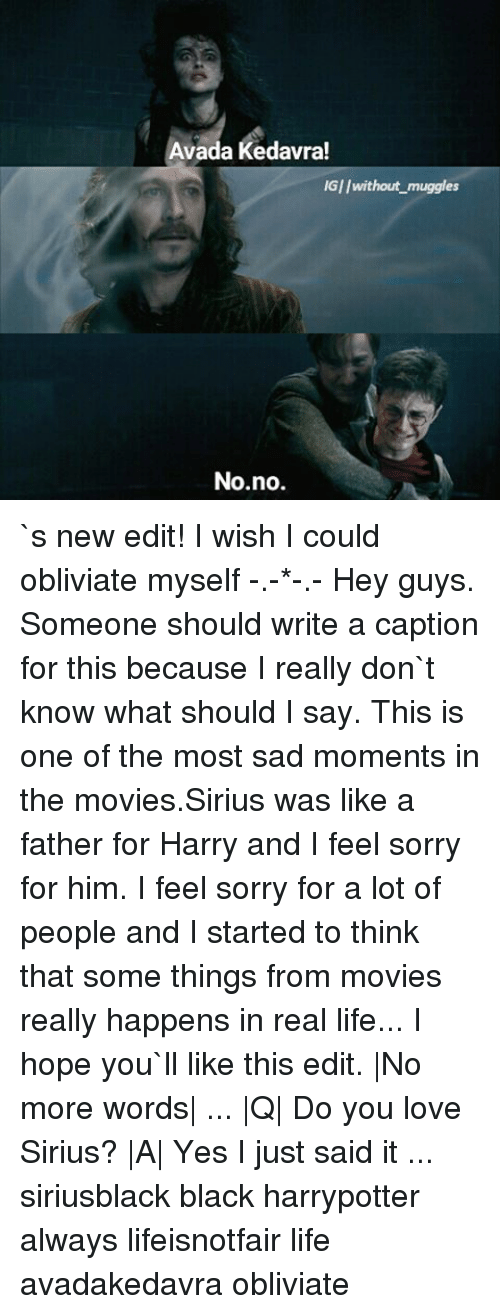 harried: Avada Kedavra!  IGI/without muggles  No no. `s new edit! I wish I could obliviate myself -.-*-.- Hey guys. Someone should write a caption for this because I really don`t know what should I say. This is one of the most sad moments in the movies.Sirius was like a father for Harry and I feel sorry for him. I feel sorry for a lot of people and I started to think that some things from movies really happens in real life... I hope you`ll like this edit.  No more words  ...  Q  Do you love Sirius?  A  Yes I just said it ... siriusblack black harrypotter always lifeisnotfair life avadakedavra obliviate