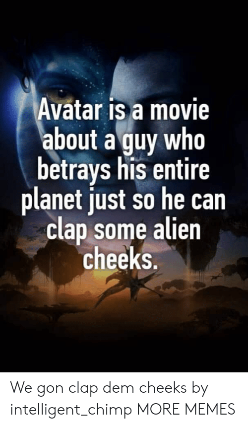 Avatar: Avatar is a movie  about a guy who  betrays his entire  planet just so he can  clap some alien  cheeks. We gon clap dem cheeks by intelligent_chimp MORE MEMES