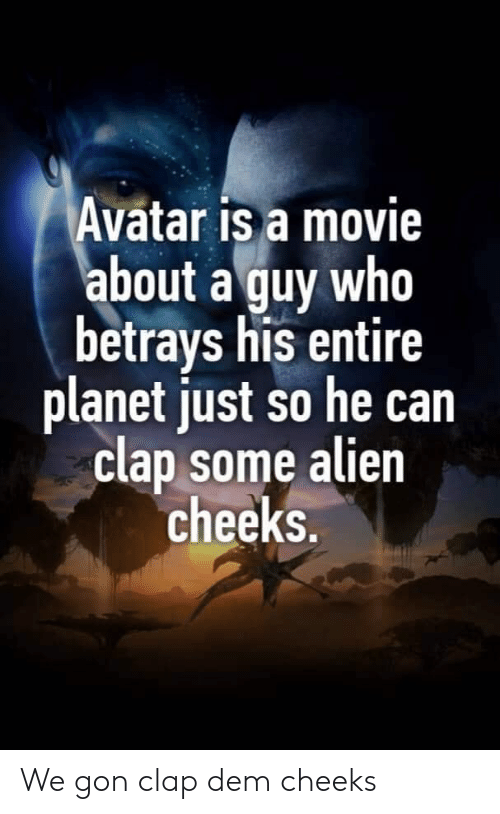 Avatar: Avatar is a movie  about a guy who  betrays his entire  planet just so he can  clap some alien  cheeks. We gon clap dem cheeks
