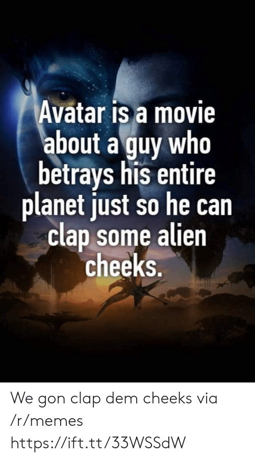 Avatar: Avatar is a movie  about a guy who  betrays his entire  planet just so he can  clap some alien  cheeks. We gon clap dem cheeks via /r/memes https://ift.tt/33WSSdW