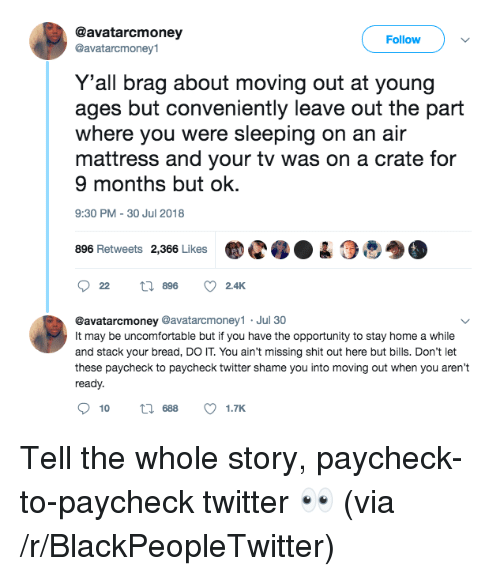 Paycheck To Paycheck: @avatarcmoney  @avatarcmoney1  Follow  Y'all brag about moving out at young  ages but conveniently leave out the part  where you were sleeping on an air  mattress and your tv was on a crate for  9 months but ok.  9:30 PM-30 Jul 2018  896 Retweets 2,366 LikesC04  @avatarcmoney @avatarcmoney1 Jul 30  It may be uncomfortable but if you have the opportunity to stay home a while  and stack your bread, DO IT. You ain't missing shit out here but bills. Don't let  these paycheck to paycheck twitter shame you into moving out when you aren't  ready.  10  688  1.TK Tell the whole story, paycheck-to-paycheck twitter 👀 (via /r/BlackPeopleTwitter)