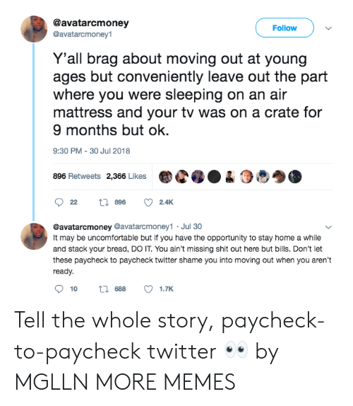 Paycheck To Paycheck: @avatarcmoney  @avatarcmoney1  Follow  Y'all brag about moving out at young  ages but conveniently leave out the part  where you were sleeping on an air  mattress and your tv was on a crate for  9 months but ok.  9:30 PM-30 Jul 2018  896 Retweets 2,366 LikesC04  @avatarcmoney @avatarcmoney1 Jul 30  It may be uncomfortable but if you have the opportunity to stay home a while  and stack your bread, DO IT. You ain't missing shit out here but bills. Don't let  these paycheck to paycheck twitter shame you into moving out when you aren't  ready.  10  688  1.TK Tell the whole story, paycheck-to-paycheck twitter 👀 by MGLLN MORE MEMES