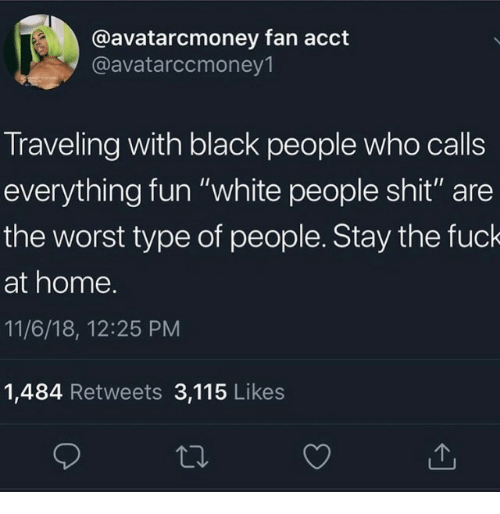 "Shit, The Worst, and White People: @avatarcmoney fan acct  @avatarccmoney1  Traveling with black people who calls  everything fun ""white people shit"" are  the worst type of people. Stay the fuck  at home.  11/6/18, 12:25 PM  1,484 Retweets 3,115 Likes"