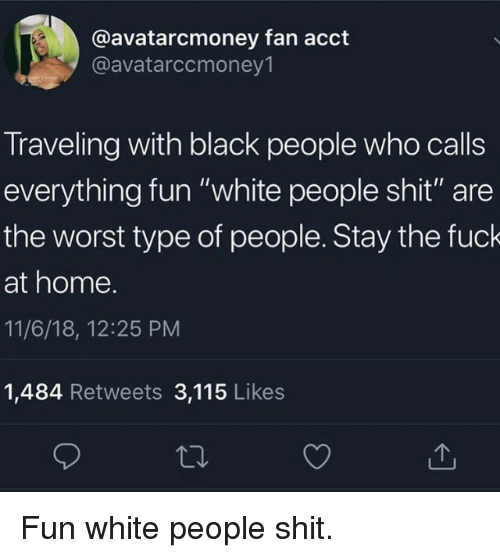 "Shit, The Worst, and White People: @avatarcmoney fan acct  @avatarccmoney1  Traveling with black people who calls  everything fun ""white people shit"" are  the worst type of people. Stay the fuck  at home.  11/6/18, 12:25 PM  1,484 Retweets 3,115 Likes Fun white people shit."