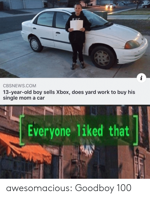Tumblr, Xbox, and Work: AVE  i  CBSNEWS.COM  13-year-old boy sells Xbox, does yard work to buy his  single mom a car  Everyone 1iked that awesomacious:  Goodboy 100