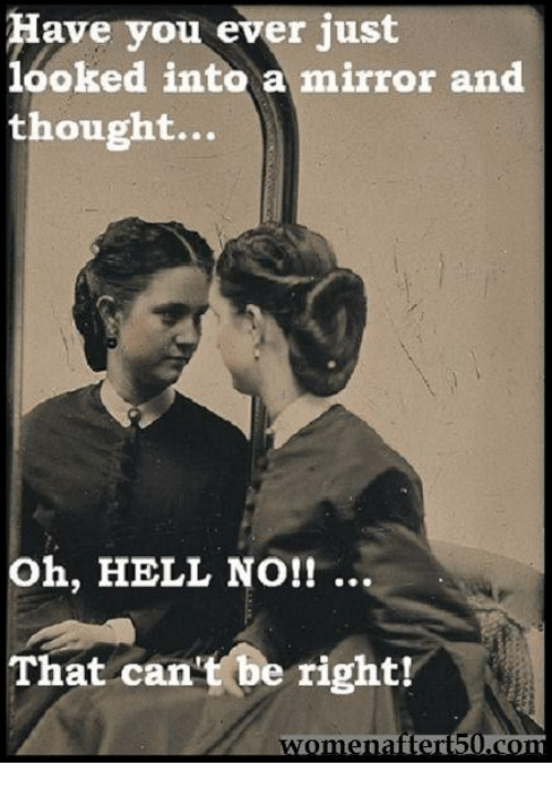 oh hell no: ave you ever just  looked into a mirror and  thought...  Oh, HELL NO!! ..  That can't be right!  ter