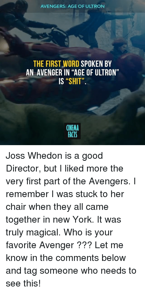 "avengers age of ultron: AVENGERS: AGE OF ULTRON  THE FIRST WORD SPOKEN BY  AN AVENGER IN ""AGE OF ULTRON""  IS ""SHIT"".  91  CINEMA  FACTS Joss Whedon is a good Director, but I liked more the very first part of the Avengers. I remember I was stuck to her chair when they all came together in new York. It was truly magical. Who is your favorite Avenger ??? Let me know in the comments below and tag someone who needs to see this!"
