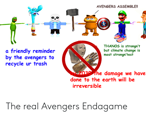 Trash, Avengers, and Earth: AVENGERS ASSEMBLE!  THANOS is strongn't  but climate change is  most strongn'test  a friendly reminder  by the avengers to  recycle ur trash  damage we have  done to the earth will be  irreversible The real Avengers Endagame