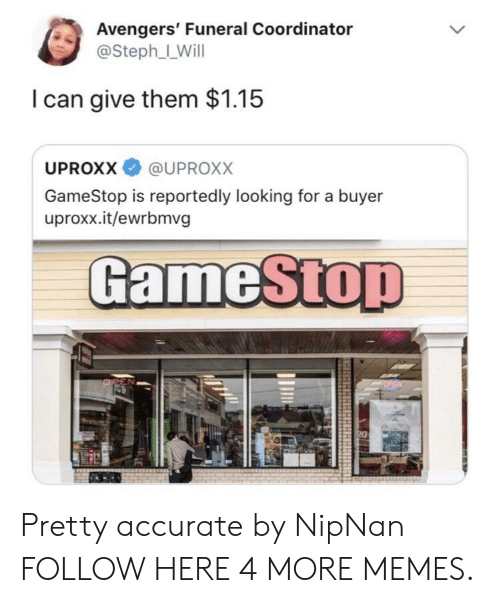 uproxx: Avengers' Funeral Coordinator  @Steph_LWill  I can give them $1.15  UPROXX @UPROxX  GameStop is reportedly looking for a buyer  uproxx.it/ewrbmvg  GameSto Pretty accurate by NipNan FOLLOW HERE 4 MORE MEMES.