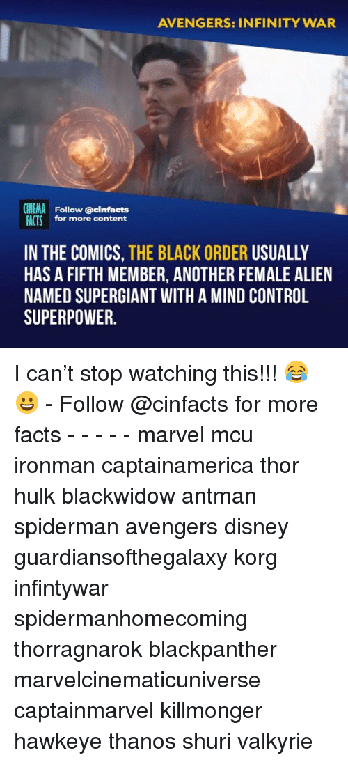 Disney, Facts, and Memes: AVENGERS: INFINITY WAR  CINEMA Follow @cinfacts  FACTS for more content  IN THE COMICS, THE BLACK ORDER USUALLY  HAS A FIFTH MEMBER, ANOTHER FEMALE ALIEN  NAMED SUPERGIANT WITH A MIND CONTROL  SUPERPOWER I can't stop watching this!!! 😂😀 - Follow @cinfacts for more facts - - - - - marvel mcu ironman captainamerica thor hulk blackwidow antman spiderman avengers disney guardiansofthegalaxy korg infintywar spidermanhomecoming thorragnarok blackpanther marvelcinematicuniverse captainmarvel killmonger hawkeye thanos shuri valkyrie