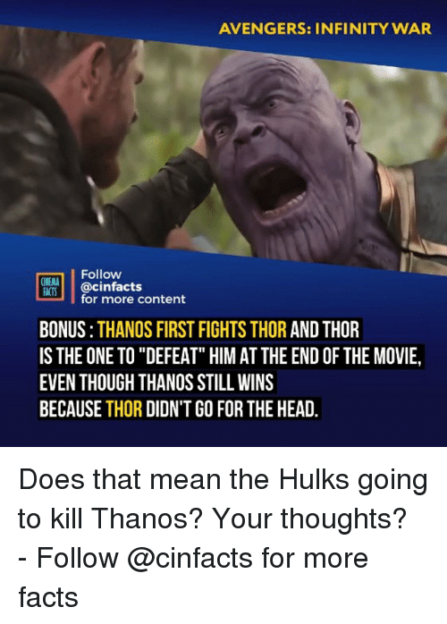 """Facts, Head, and Memes: AVENGERS: INFINITY WAR  Follow  ACTS cinfacts  for more content  BONUS:THANOS FIRST FIGHTS THOR AND THOR  ISTHE ONE TO """"DEFEAT"""" HIM AT THE END OF THE MOVIE,  EVEN THOUGH THANOS STILL WINS  BECAUSE THOR DIDN'T GO FOR THE HEAD. Does that mean the Hulks going to kill Thanos? Your thoughts?⠀ -⠀ Follow @cinfacts for more facts"""