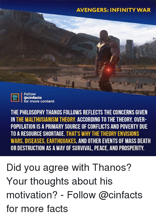 earthquakes: AVENGERS: INFINITY WAR  Follow  @cinfacts  for more content  ONENA  THE PHILOSOPHY THANOS FOLLOWS REFLECTS THE CONCERNS GIVEN  IN THE MALTHUSIANISM THEORY. ACCORDING TO THE THEORY, OVER  POPULATION IS A PRIMARY SOURCE OF CONFLICTS AND POVERTY DUE  TO A RESOURCE SHORTAGE. THAT'S WHY THE THEORY ENVISIONS  WARS, DISEASES, EARTHQUAKES, AND OTHER EVENTS OF MASS DEATH  OR DESTRUCTION AS A WAY OF SURVIVAL, PEACE, AND PROSPERITY. Did you agree with Thanos? Your thoughts about his motivation?⠀ -⠀ Follow @cinfacts for more facts