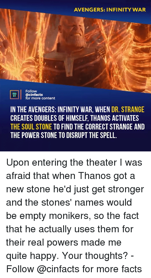 dr strange: AVENGERS: INFINITY WAR  Follow  VL@cinfacts  ACTS  for more content  IN THE AVENGERS: INFINITY WAR, WHEN DR. STRANGE  CREATES DOUBLES OF HIMSELF, THANOS ACTIVATES  THE SOUL STONE TO FIND THE CORRECT STRANGE AND  THE POWER STONE TO DISRUPT THE SPELL Upon entering the theater I was afraid that when Thanos got a new stone he'd just get stronger and the stones' names would be empty monikers, so the fact that he actually uses them for their real powers made me quite happy. Your thoughts? - Follow @cinfacts for more facts