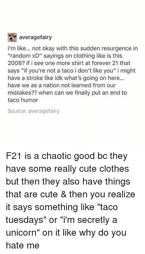 """Taco Humor: average fairy  i'm like  not okay with this sudden resurgence in  """"random xD"""" sayings on clothing like is this  2008? if i see one more shirt at forever 21 that  says """"if you're not a taco i don't like you  i might  have a stroke like idk what's going on here...  have we as a nation not learned from our  mistakes?? when can we finally put an end to  taco humor  Source: averagefairy F21 is a chaotic good bc they have some really cute clothes but then they also have things that are cute & then you realize it says something like """"taco tuesdays"""" or """"i'm secretly a unicorn"""" on it like why do you hate me"""