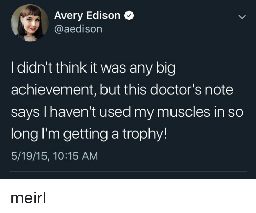 Edison, MeIRL, and Big: Avery Edison  @aedison  I didn't think it was any big  achievement, but this doctor's note  says I haven't used my muscles in so  long I'm getting a trophy!  5/19/15, 10:15 AM meirl