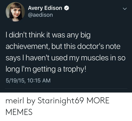 Dank, Memes, and Target: Avery Edison  @aedison  I didn't think it was any big  achievement, but this doctor's note  says I haven't used my muscles in so  long I'm getting a trophy!  5/19/15, 10:15 AM meirl by Starinight69 MORE MEMES