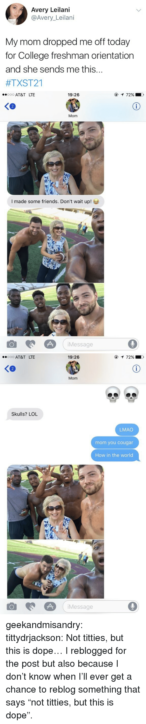 """cougar: Avery Leilani  @Avery_Leilani  My mom dropped me off today  for College freshman orientation  and she sends me this...  #TXST21   AT&T LTE  19:26  2  Mom  I made some friends. Don't wait up!  iMessage  9   AT&T LTE  19:26  Ke  Mom  Skulls? LOL  LMAO  mom you cougar  How in the world  Message  9 geekandmisandry:  tittydrjackson:  Not titties, but this is dope…  I reblogged for the post but also because I don't know when I'll ever get a chance to reblog something that says """"not titties, but this is dope""""."""