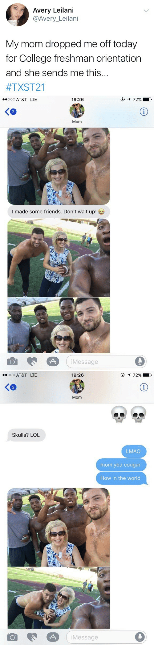 College, Friends, and Lmao: Avery Leilani  @Avery_Leilani  My mom dropped me off today  for College freshman orientation  and she sends me this...  #TXST21   AT&T LTE  19:26  2  Mom  I made some friends. Don't wait up!  iMessage  9   AT&T LTE  19:26  Ke  Mom  Skulls? LOL  LMAO  mom you cougar  How in the world  Message  9