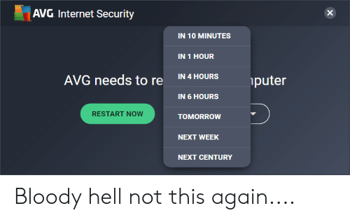 Internet, Tomorrow, and Hell: AVG Internet Security  IN 10 MINUTES  IN 1 HOUR  IN 4 HOURS  AVG needs to re  puter  IN 6 HOURS  RESTART NOW  TOMORROW  NEXT WEEK  NEXT CENTURY Bloody hell not this again....