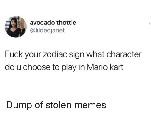 Mario Kart, Memes, and Mario: avocado thottie  @lildedjanet  Fuck your zodiac sign what character  do u choose to play in Mario kart Dump of stolen memes