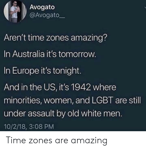 Minorities: Avogato  @Avogatoー  Aren't time zones amazing?  In Australia it's tomorrow  In Europe it's tonight.  And in the US, it's 1942 where  minorities, women, and LGBT are still  under assault by old white mern.  10/2/18, 3:08 PM Time zones are amazing