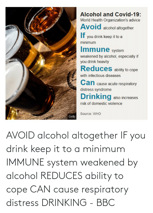 Alcohol: AVOID alcohol altogether IF you drink keep it to a minimum IMMUNE system weakened by alcohol REDUCES ability to cope CAN cause respiratory distress DRINKING - BBC