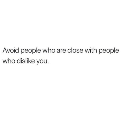 Who, You, and People: Avoid people who are close with people  who dislike you.