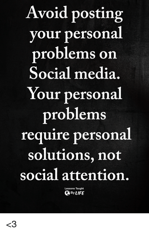 Memes, Social Media, and 🤖: Avoid posting  your persona  problems on  Social media  Your personal  problems  require personal  solutions, not  social attention.  Lessons Taught  ByLIFE <3