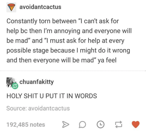 "Shit, Help, and Humans of Tumblr: avoidantcactus  Constantly torn between ""l can't ask for  help bc then I'm annoying and everyone will  be mad"" and ""l must ask for help at every  possible stage because I might do it wrong  and then everyone will be mad"" ya feel  chuanfakitty  HOLY SHIT U PUT IT IN WORDS  Source: avoidantcactus  192,485 notes"