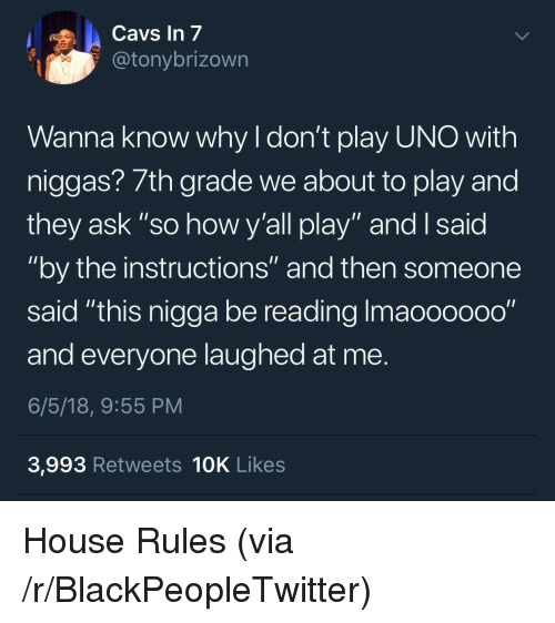"""Blackpeopletwitter, Uno, and House: avs In 7  @tonybrizown  Wanna know why I don't play UNO with  niggas? 7th grade we about to play and  they ask """"so how y'all play"""" and I said  """"by the instructions"""" and then someone  said """"this nigga be reading Imaooooo0""""  and everyone laughed at me.  6/5/18, 9:55 PM  3,993 Retweets 10K Likes <p>House Rules (via /r/BlackPeopleTwitter)</p>"""