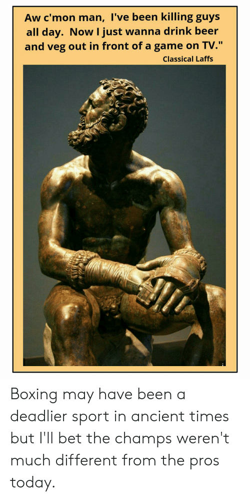 """Beer, Boxing, and Game: Aw c'mon man, I've been killing guys  all day. Now I just wanna drink beer  and veg out in front of a game on TV.""""  Classical Laffs Boxing may have been a deadlier sport in ancient times but I'll bet the champs weren't much different from the pros today."""