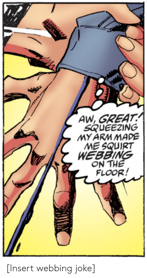 Squirt, Arm, and Made: AW, GREAT  SQUEEZING  MY ARM MADE  ME SQUIRT  WEBBING  ON THE  FLOOR! [Insert webbing joke]