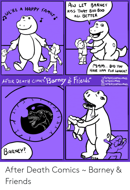 "Barney, Boo, and Family: Aw LET BARNEY  А HАРРУ  FAMILY  kiss THAT B00 Boo  ALL BETTER  ERE  MMm. DID You  HAVE HAM FOR UNCH?  /AFTERDEATHCOMICS  AFTER COMICS  OAFTERDEATH COMICS  AFTER DEATH COMICs 3arney& Friends""  BARNEY? After Death Comics ~ Barney & Friends"