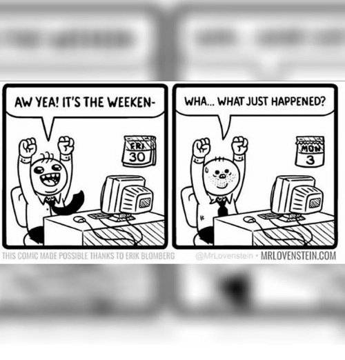 Memes, 🤖, and Aws: AW YEA! IT'S THE WEEKEN-WHA... WHAT JUST HAPPENED?  ERI  30  3  THIS COMIC MADE POSSIBLE THANKS TO ERIK BLOMBERG  Mi  MRLOVENSTEIN.COM