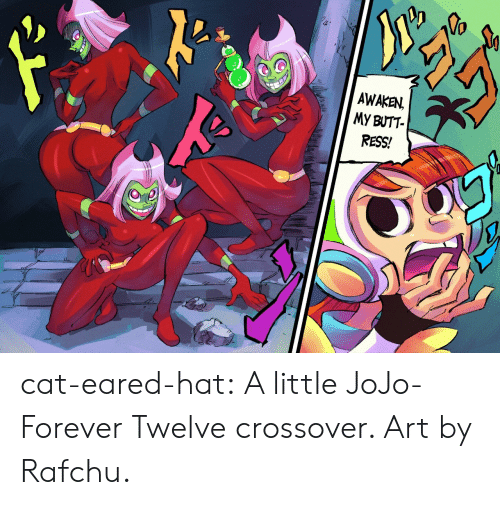 Jojo: AWAKEN  MY BUTT  RESS! cat-eared-hat:  A little JoJo-Forever Twelve crossover. Art by Rafchu.