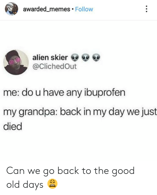 Do U: awarded_memes Follow  alien skier  @ClichedOut  me: do u have any ibuprofen  my grandpa: back in my day we just  died Can we go back to the good old days 😩