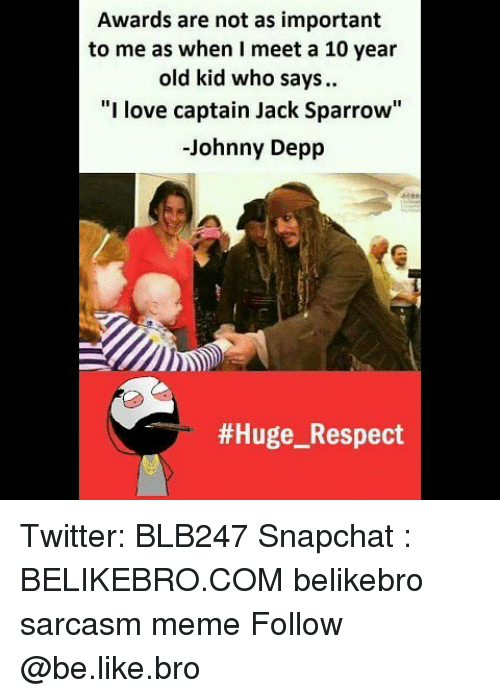 """jack sparrow: Awards are not as important  to me as when I meet a 10 year  old kid who says.  """"I love captain Jack Sparrow""""  -Johnny Depp  Twitter: BLB247 Snapchat : BELIKEBRO.COM belikebro sarcasm meme Follow @be.like.bro"""