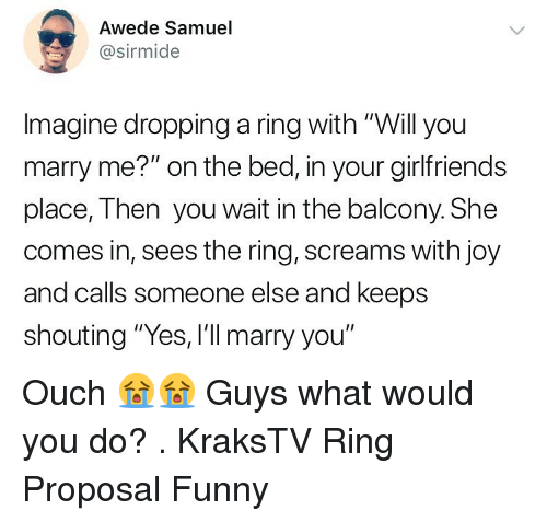 """proposal: Awede Samuel  @sirmide  Imagine dropping a ring with """"Will you  marry me?"""" on the bed, in your girlfriends  place, Then you wait in the balcony. She  comes in, sees the ring, screams with joy  and calls someone else and keeps  shouting """"Yes, I'll marry you"""" Ouch 😭😭 Guys what would you do? . KraksTV Ring Proposal Funny"""