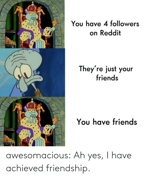 yes: awesomacious:  Ah yes, I have achieved friendship.