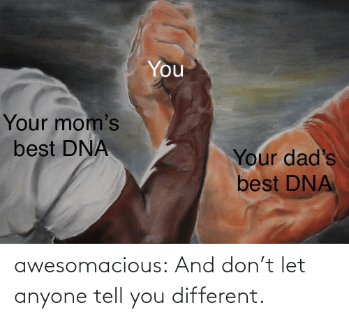 dont: awesomacious:  And don't let anyone tell you different.