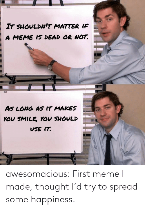 Try: awesomacious:  First meme I made, thought I'd try to spread some happiness.