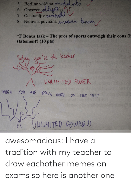 I Have A: awesomacious:  I have a tradition with my teacher to draw eachother memes on exams so here is another one