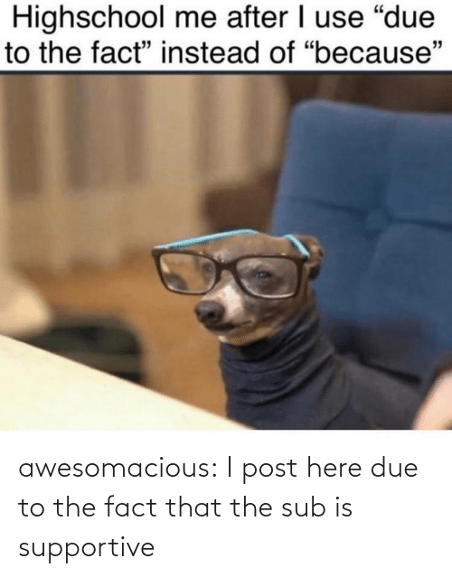I Post: awesomacious:  I post here due to the fact that the sub is supportive
